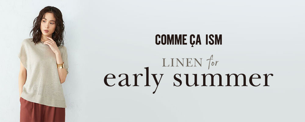 "COMME CA ISM ""LINEN for early summer"""
